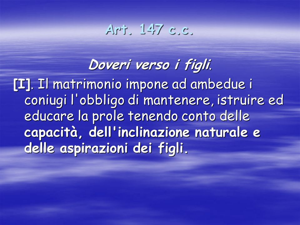 Art. 147 c.c. Doveri verso i figli. [I]. Il matrimonio impone ad ambedue i coniugi l'obbligo di mantenere, istruire ed educare la prole tenendo conto
