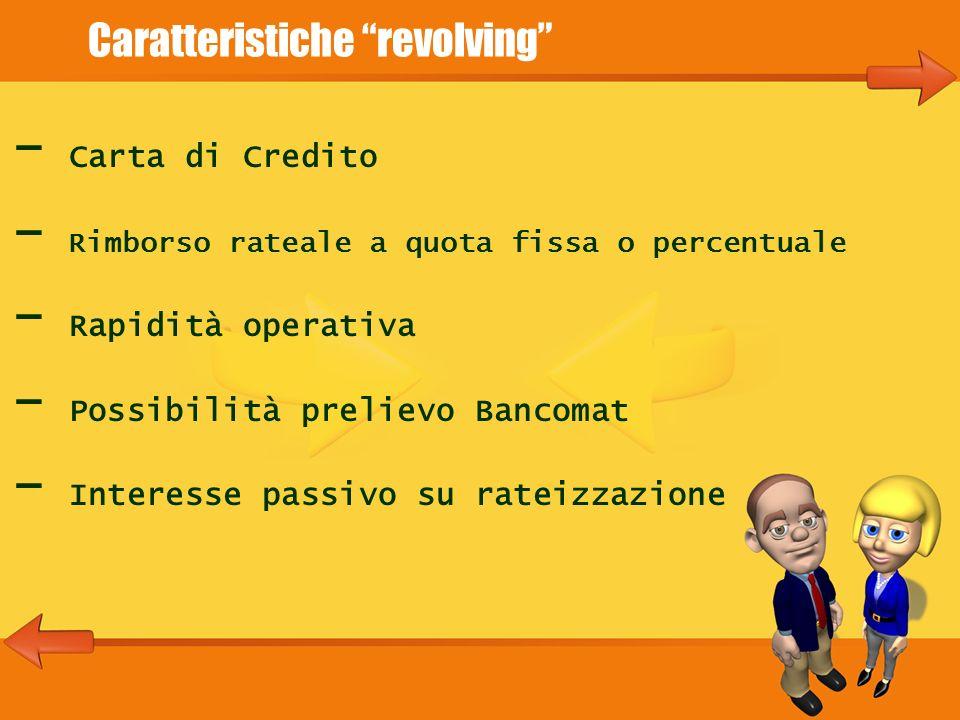 Caratteristiche revolving - Carta di Credito - Rimborso rateale a quota fissa o percentuale - Rapidità operativa - Possibilità prelievo Bancomat - Interesse passivo su rateizzazione