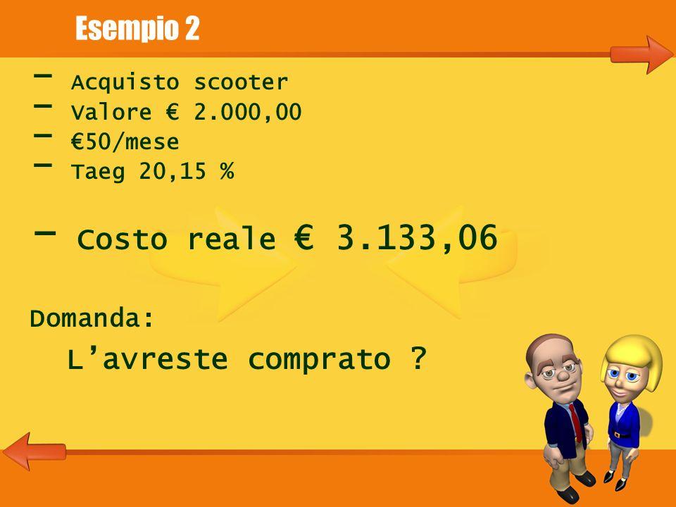 Esempio 2 - Acquisto scooter - Valore 2.000,00 - 50/mese - Taeg 20,15 % - Costo reale 3.133,06 Domanda: Lavreste comprato