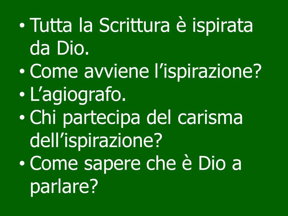 Tutta la Scrittura è ispirata da Dio. Come avviene lispirazione? Lagiografo. Chi partecipa del carisma dellispirazione? Come sapere che è Dio a parlar