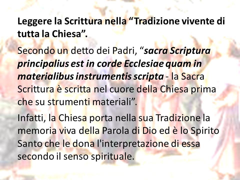 Leggere la Scrittura nella Tradizione vivente di tutta la Chiesa. Secondo un detto dei Padri, sacra Scriptura principalius est in corde Ecclesiae quam