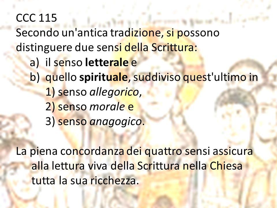 CCC 115 Secondo un'antica tradizione, si possono distinguere due sensi della Scrittura: a)il senso letterale e b)quello spirituale, suddiviso quest'ul