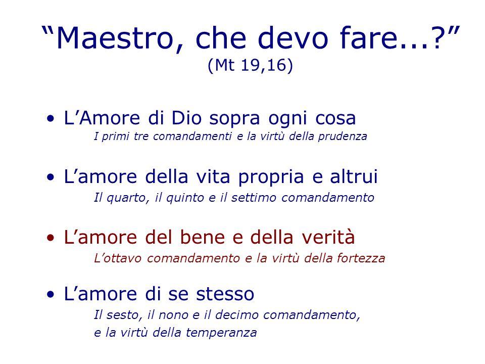 Maestro, che devo fare...? (Mt 19,16) LAmore di Dio sopra ogni cosa I primi tre comandamenti e la virtù della prudenza Lamore della vita propria e alt