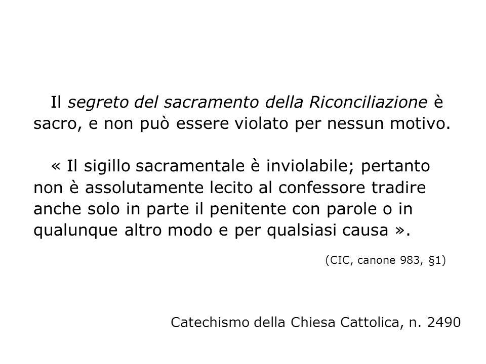 Il segreto del sacramento della Riconciliazione è sacro, e non può essere violato per nessun motivo. « Il sigillo sacramentale è inviolabile; pertanto