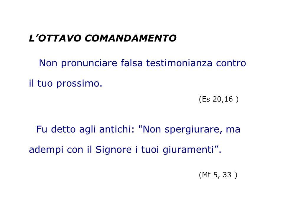 LOTTAVO COMANDAMENTO Non pronunciare falsa testimonianza contro il tuo prossimo. (Es 20,16 ) Fu detto agli antichi: