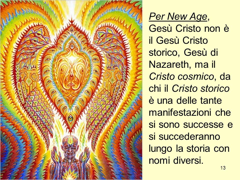 13 Per New Age, Gesù Cristo non è il Gesù Cristo storico, Gesù di Nazareth, ma il Cristo cosmico, da chi il Cristo storico è una delle tante manifestazioni che si sono successe e si succederanno lungo la storia con nomi diversi.