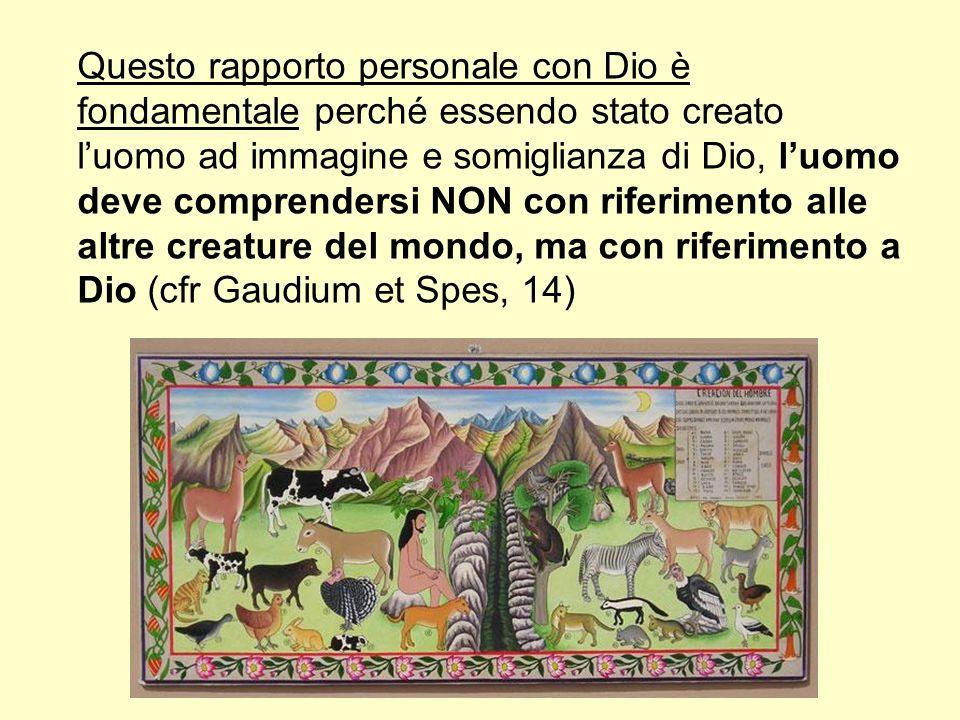 Questo rapporto personale con Dio è fondamentale perché essendo stato creato luomo ad immagine e somiglianza di Dio, luomo deve comprendersi NON con riferimento alle altre creature del mondo, ma con riferimento a Dio (cfr Gaudium et Spes, 14)