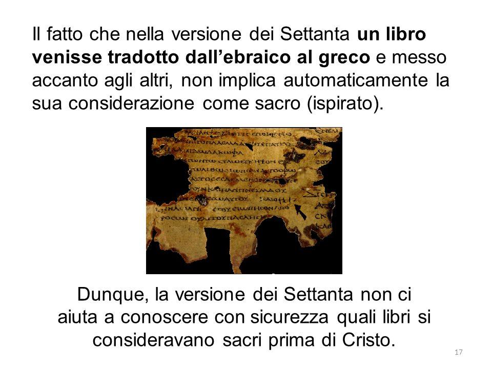 17 Il fatto che nella versione dei Settanta un libro venisse tradotto dallebraico al greco e messo accanto agli altri, non implica automaticamente la sua considerazione come sacro (ispirato).