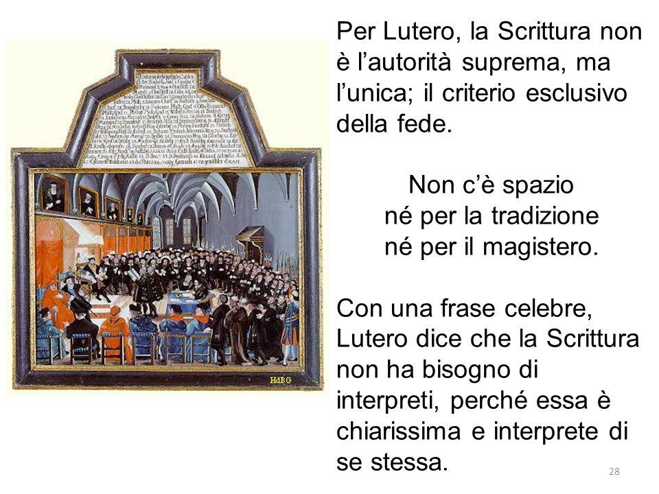 28 Per Lutero, la Scrittura non è lautorità suprema, ma lunica; il criterio esclusivo della fede.
