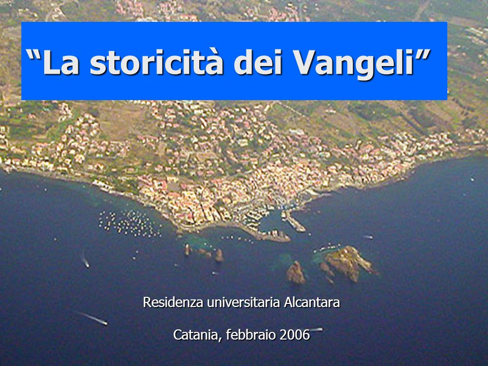 La storicità dei Vangeli Residenza universitaria Alcantara Catania, febbraio 2006