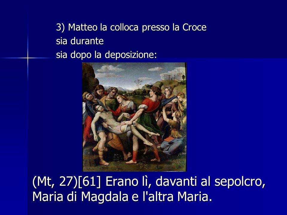2) Era presente presso la croce. (Mt, 27)[55] C'erano anche là molte donne che stavano a osservare da lontano; esse avevano seguito Gesù dalla Galilea