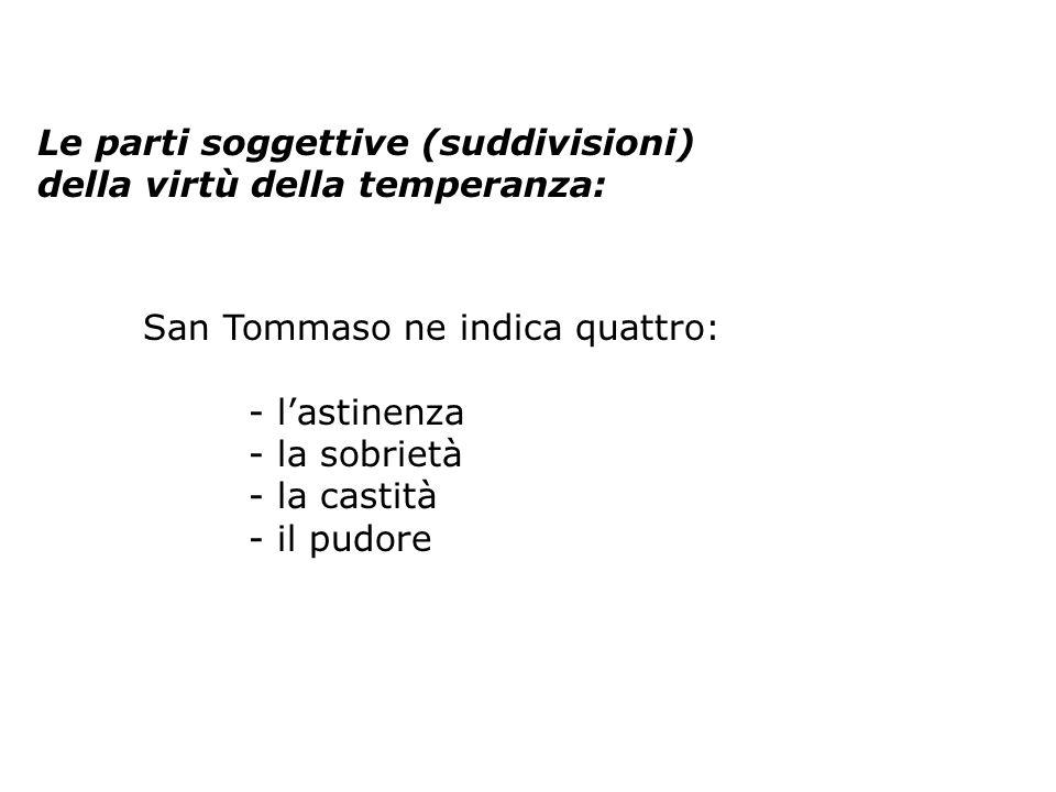 Le parti soggettive (suddivisioni) della virtù della temperanza: San Tommaso ne indica quattro: - lastinenza - la sobrietà - la castità - il pudore