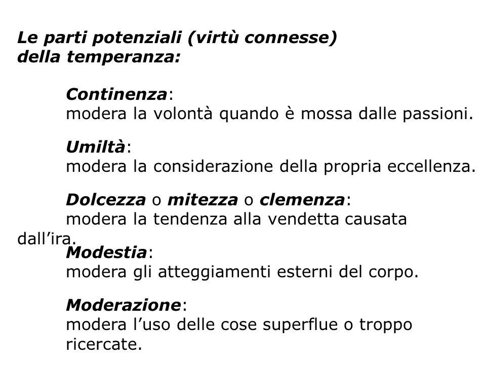 Le parti potenziali (virtù connesse) della temperanza: Continenza: modera la volontà quando è mossa dalle passioni. Umiltà: modera la considerazione d