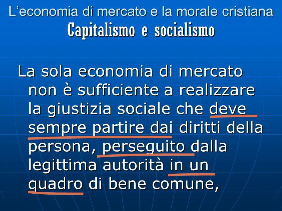 Leconomia di mercato e la morale cristiana La sola economia di mercato non è sufficiente a realizzare la giustizia sociale che deve sempre partire dai diritti della persona, perseguito dalla legittima autorità in un quadro di bene comune, Capitalismo e socialismo