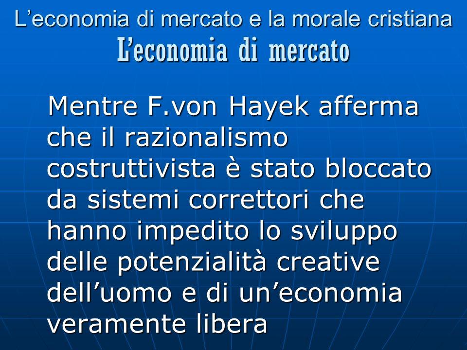 Leconomia di mercato e la morale cristiana Mentre F.von Hayek afferma che il razionalismo costruttivista è stato bloccato da sistemi correttori che hanno impedito lo sviluppo delle potenzialità creative delluomo e di uneconomia veramente libera Leconomia di mercato