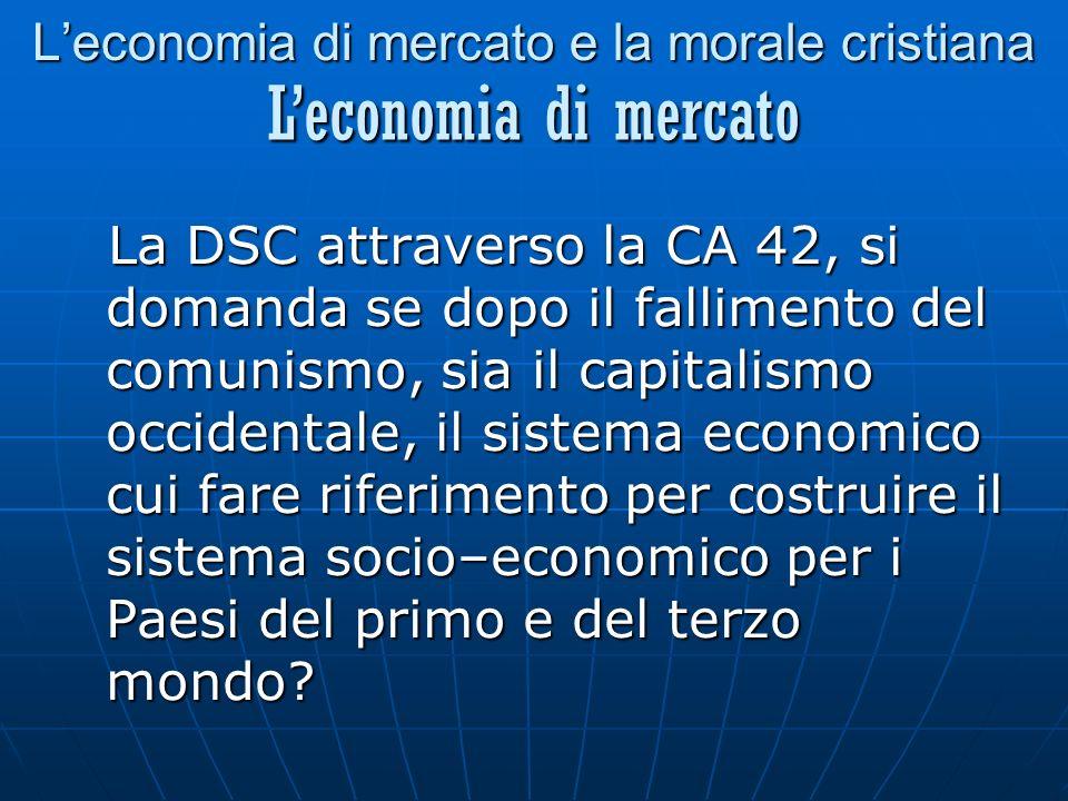 Leconomia di mercato e la morale cristiana La DSC attraverso la CA 42, si domanda se dopo il fallimento del comunismo, sia il capitalismo occidentale, il sistema economico cui fare riferimento per costruire il sistema socio–economico per i Paesi del primo e del terzo mondo.