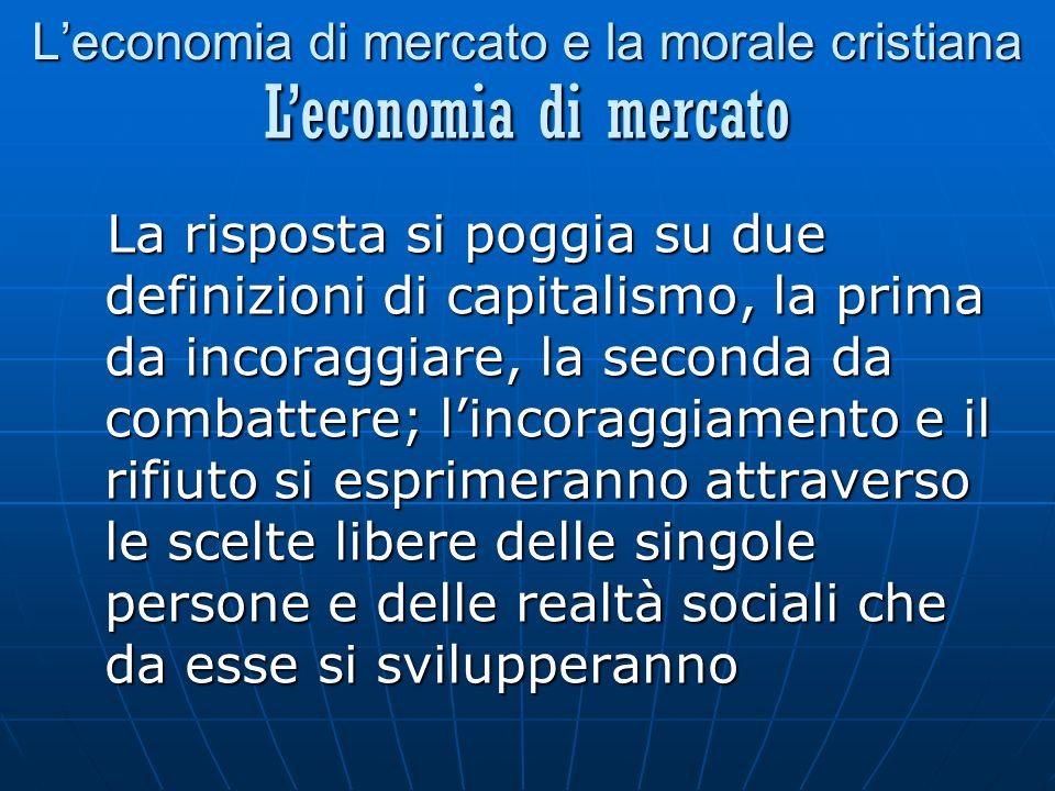 Leconomia di mercato e la morale cristiana La risposta si poggia su due definizioni di capitalismo, la prima da incoraggiare, la seconda da combattere; lincoraggiamento e il rifiuto si esprimeranno attraverso le scelte libere delle singole persone e delle realtà sociali che da esse si svilupperanno Leconomia di mercato