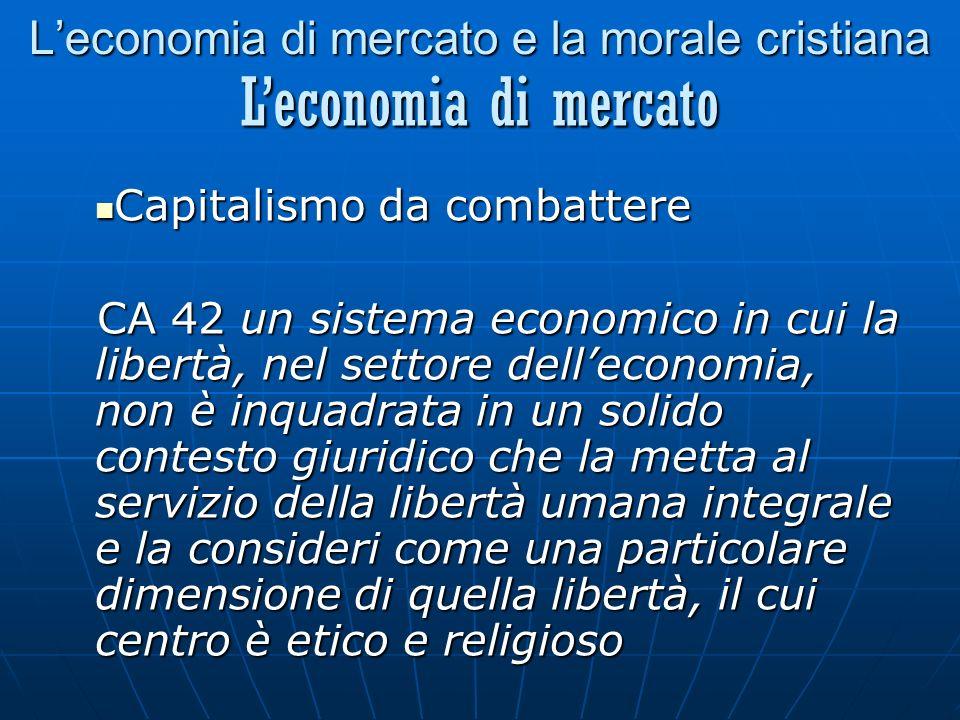 Leconomia di mercato e la morale cristiana Capitalismo da combattere Capitalismo da combattere CA 42 un sistema economico in cui la libertà, nel settore delleconomia, non è inquadrata in un solido contesto giuridico che la metta al servizio della libertà umana integrale e la consideri come una particolare dimensione di quella libertà, il cui centro è etico e religioso Leconomia di mercato