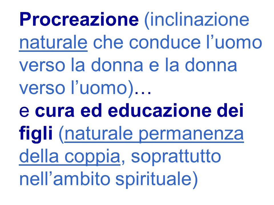 Procreazione (inclinazione naturale che conduce luomo verso la donna e la donna verso luomo)… e cura ed educazione dei figli (naturale permanenza della coppia, soprattutto nellambito spirituale)