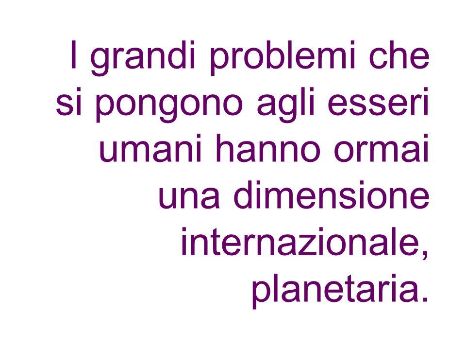 I grandi problemi che si pongono agli esseri umani hanno ormai una dimensione internazionale, planetaria.