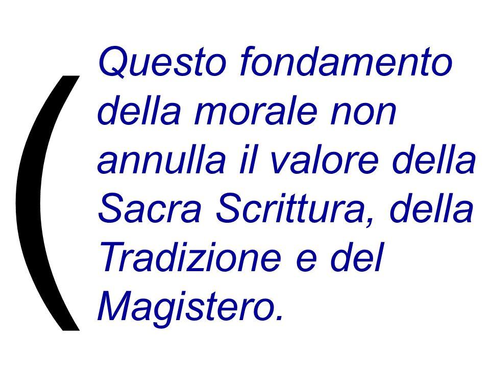 Questo fondamento della morale non annulla il valore della Sacra Scrittura, della Tradizione e del Magistero. (