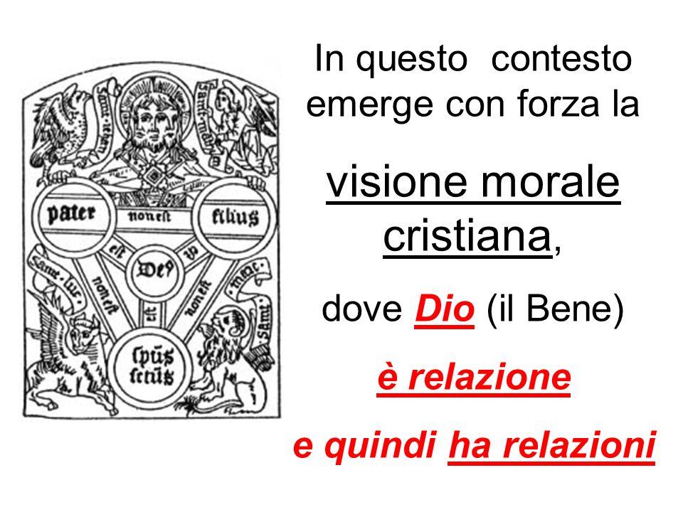 In questo contesto emerge con forza la visione morale cristiana, dove Dio (il Bene) è relazione e quindi ha relazioni