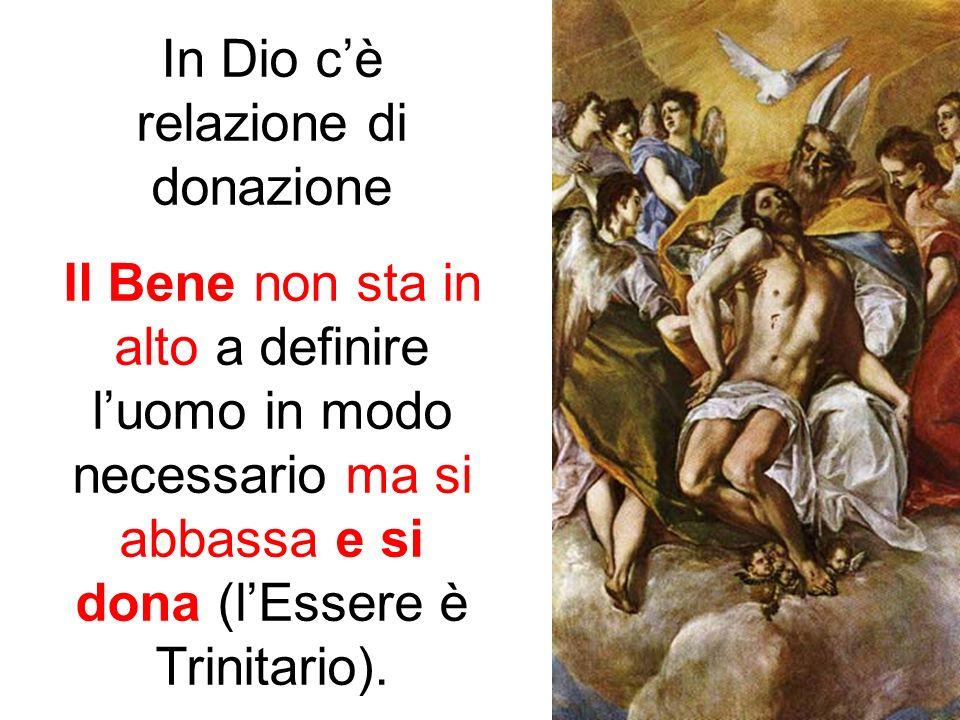In Dio cè relazione di donazione Il Bene non sta in alto a definire luomo in modo necessario ma si abbassa e si dona (lEssere è Trinitario).