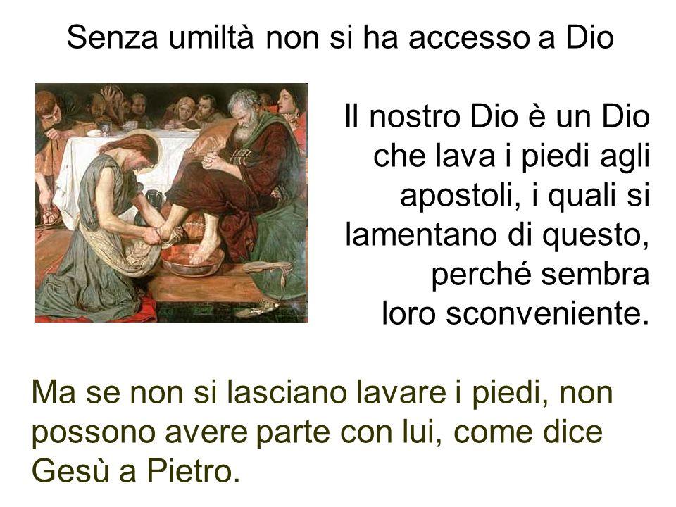 Senza umiltà non si ha accesso a Dio Il nostro Dio è un Dio che lava i piedi agli apostoli, i quali si lamentano di questo, perché sembra loro sconven
