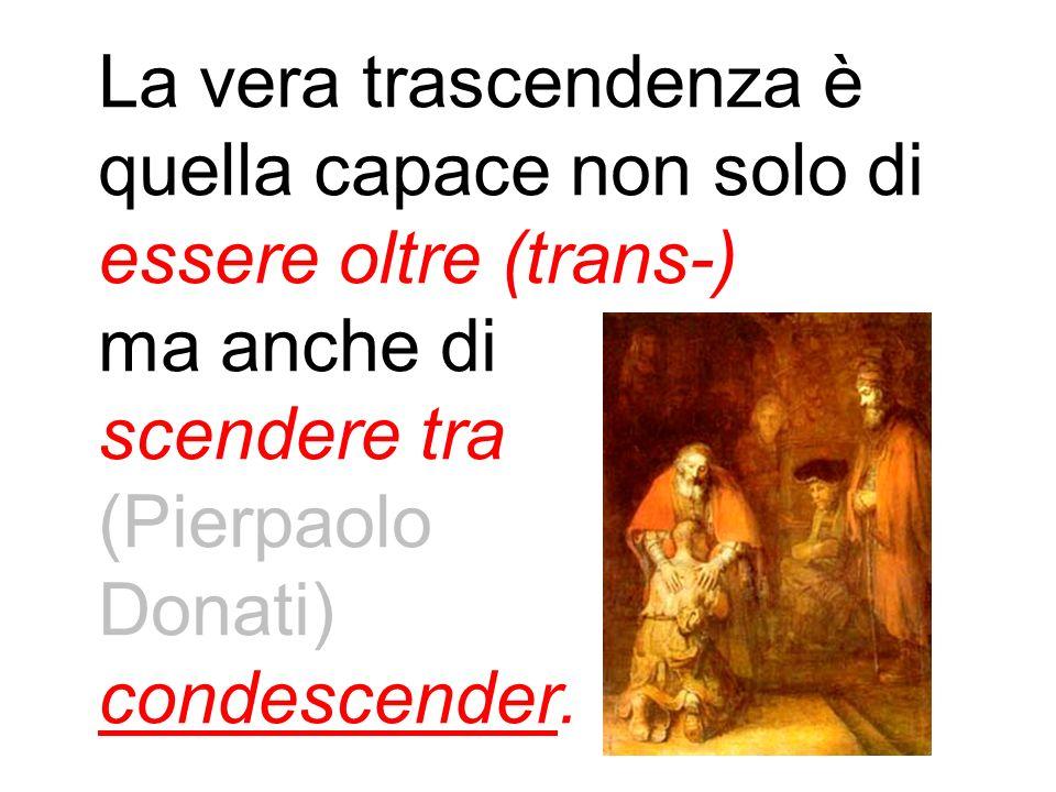 La vera trascendenza è quella capace non solo di essere oltre (trans-) ma anche di scendere tra (Pierpaolo Donati) condescender.