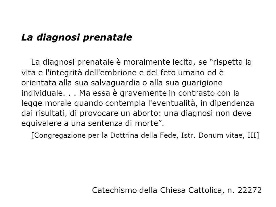La diagnosi prenatale La diagnosi prenatale è moralmente lecita, se rispetta la vita e l'integrità dell'embrione e del feto umano ed è orientata alla