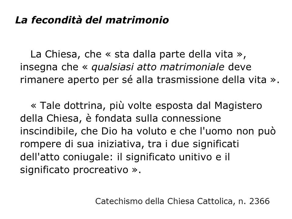 La Chiesa, che « sta dalla parte della vita », insegna che « qualsiasi atto matrimoniale deve rimanere aperto per sé alla trasmissione della vita ». «