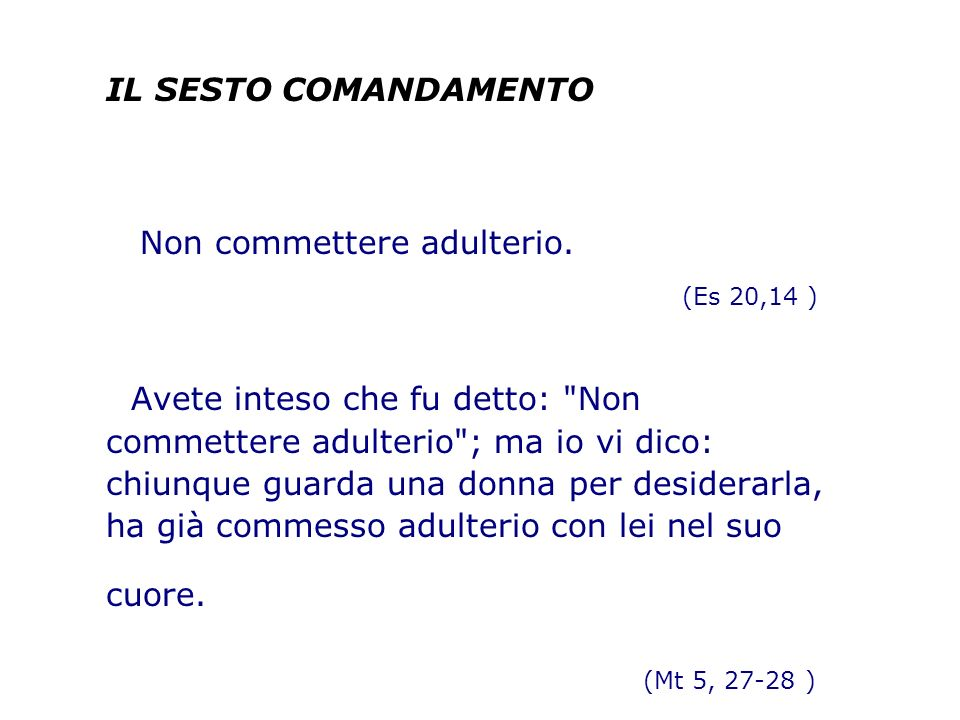IL SESTO COMANDAMENTO Non commettere adulterio. (Es 20,14 ) Avete inteso che fu detto: