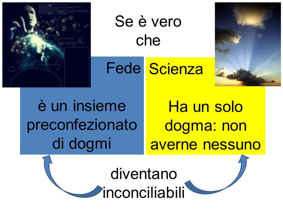 Fede è un insieme preconfezionato di dogmi Scienza Ha un solo dogma: non averne nessuno diventano inconciliabili Se è vero che