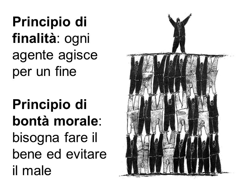 Principio di finalità: ogni agente agisce per un fine Principio di bontà morale: bisogna fare il bene ed evitare il male