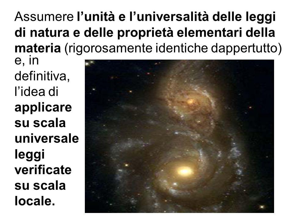 Assumere lunità e luniversalità delle leggi di natura e delle proprietà elementari della materia (rigorosamente identiche dappertutto) e, in definitiv