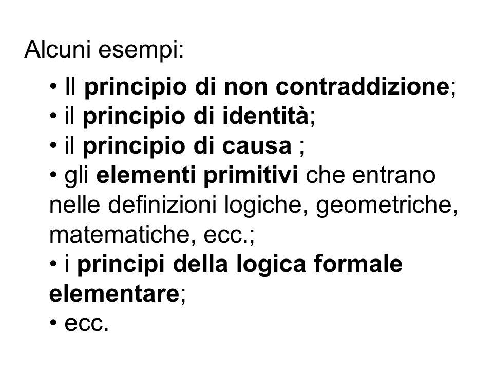Alcuni esempi: Il principio di non contraddizione; il principio di identità; il principio di causa ; gli elementi primitivi che entrano nelle definizi