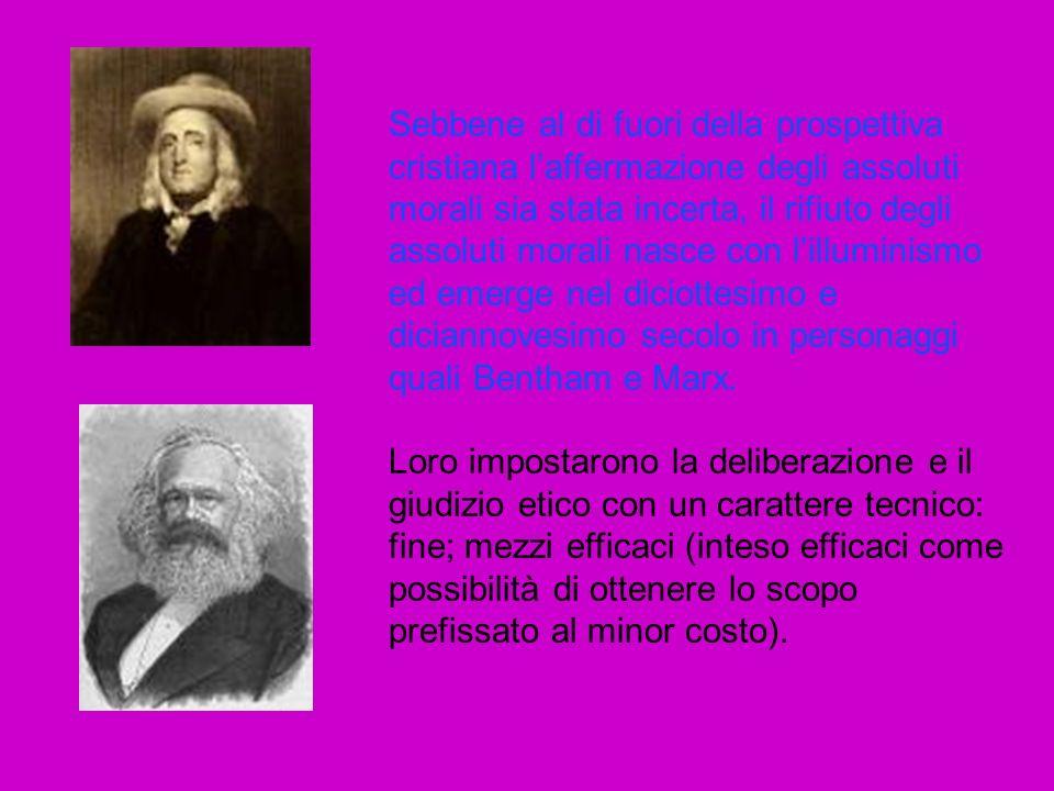 Sebbene al di fuori della prospettiva cristiana laffermazione degli assoluti morali sia stata incerta, il rifiuto degli assoluti morali nasce con lilluminismo ed emerge nel diciottesimo e diciannovesimo secolo in personaggi quali Bentham e Marx.
