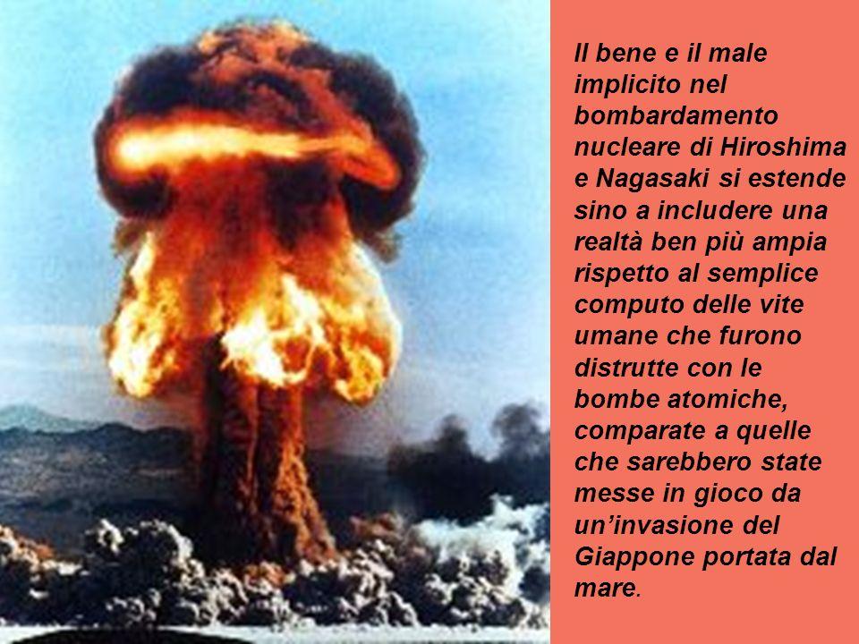Il bene e il male implicito nel bombardamento nucleare di Hiroshima e Nagasaki si estende sino a includere una realtà ben più ampia rispetto al semplice computo delle vite umane che furono distrutte con le bombe atomiche, comparate a quelle che sarebbero state messe in gioco da uninvasione del Giappone portata dal mare.
