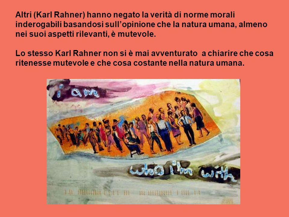 Altri (Karl Rahner) hanno negato la verità di norme morali inderogabili basandosi sullopinione che la natura umana, almeno nei suoi aspetti rilevanti,