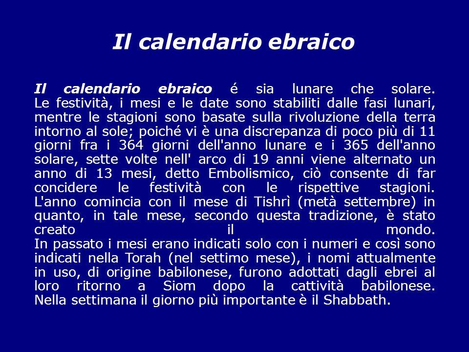 Il calendario ebraico Il calendario ebraico é sia lunare che solare. Le festività, i mesi e le date sono stabiliti dalle fasi lunari, mentre le stagio