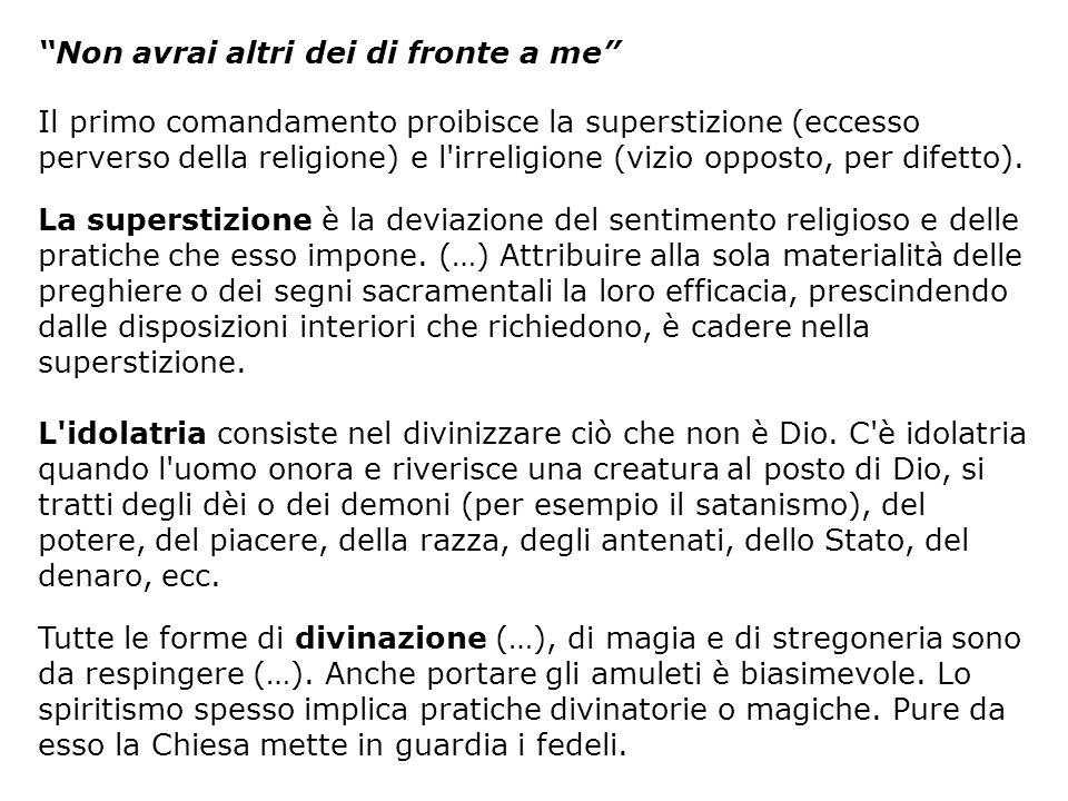 Non avrai altri dei di fronte a me Il primo comandamento proibisce la superstizione (eccesso perverso della religione) e l'irreligione (vizio opposto,