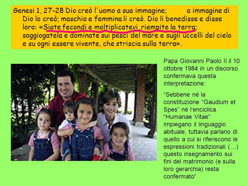 Papa Giovanni Paolo II il 10 ottobre 1984 in un discorso confermava questa interpretazione: Sebbene né la constituzione Gaudium et Spes né lenciclica Humanae Vitae impiegano il linguaggio abituale, tuttavia parlano di quello a cui si riferiscono le espressioni tradizionali (…) questo insegnamento sui fini del matrimonio (e sulla loro gerarchia) resta confermato Genesi 1, 27-28 Dio creò l uomo a sua immagine;a immagine di Dio lo creò; maschio e femmina li creò.