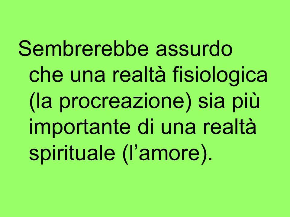 Sembrerebbe assurdo che una realtà fisiologica (la procreazione) sia più importante di una realtà spirituale (lamore).