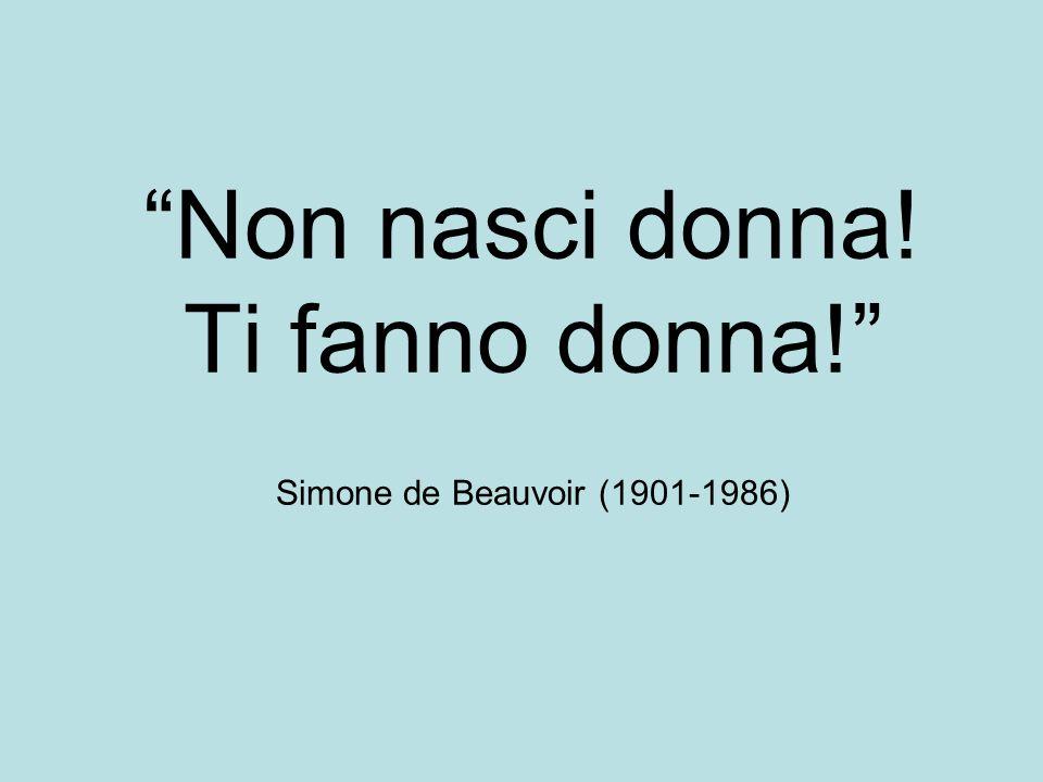 Non nasci donna! Ti fanno donna! Simone de Beauvoir (1901-1986)