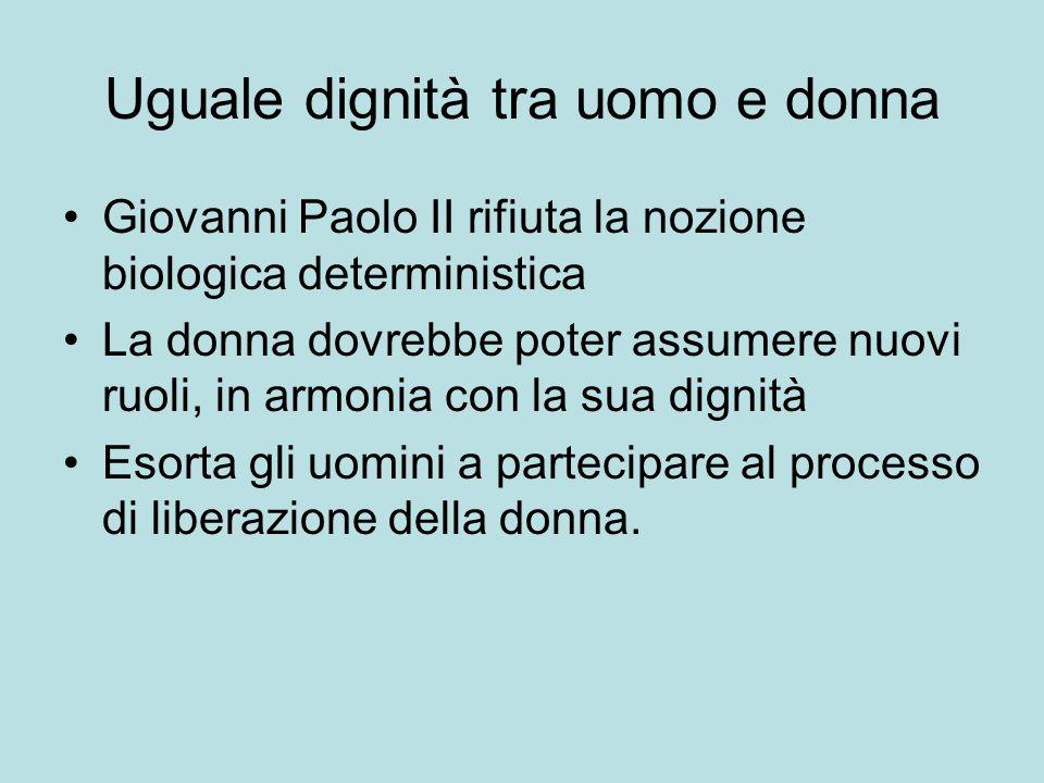 Uguale dignità tra uomo e donna Giovanni Paolo II rifiuta la nozione biologica deterministica La donna dovrebbe poter assumere nuovi ruoli, in armonia con la sua dignità Esorta gli uomini a partecipare al processo di liberazione della donna.