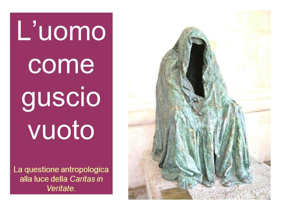 1 Luomo come guscio vuoto La questione antropologica alla luce della Caritas in Veritate.