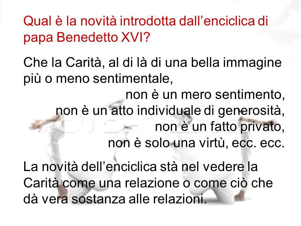 10 Qual è la novità introdotta dallenciclica di papa Benedetto XVI? Che la Carità, al di là di una bella immagine più o meno sentimentale, non è un me
