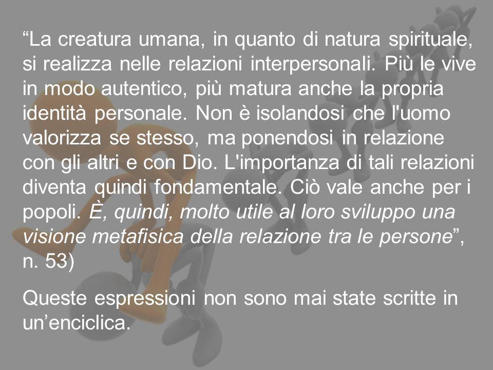 12 La creatura umana, in quanto di natura spirituale, si realizza nelle relazioni interpersonali. Più le vive in modo autentico, più matura anche la p