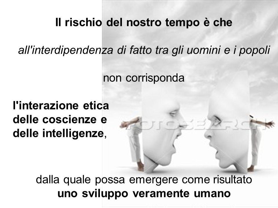 16 Il rischio del nostro tempo è che all'interdipendenza di fatto tra gli uomini e i popoli non corrisponda l'interazione etica delle coscienze e dell