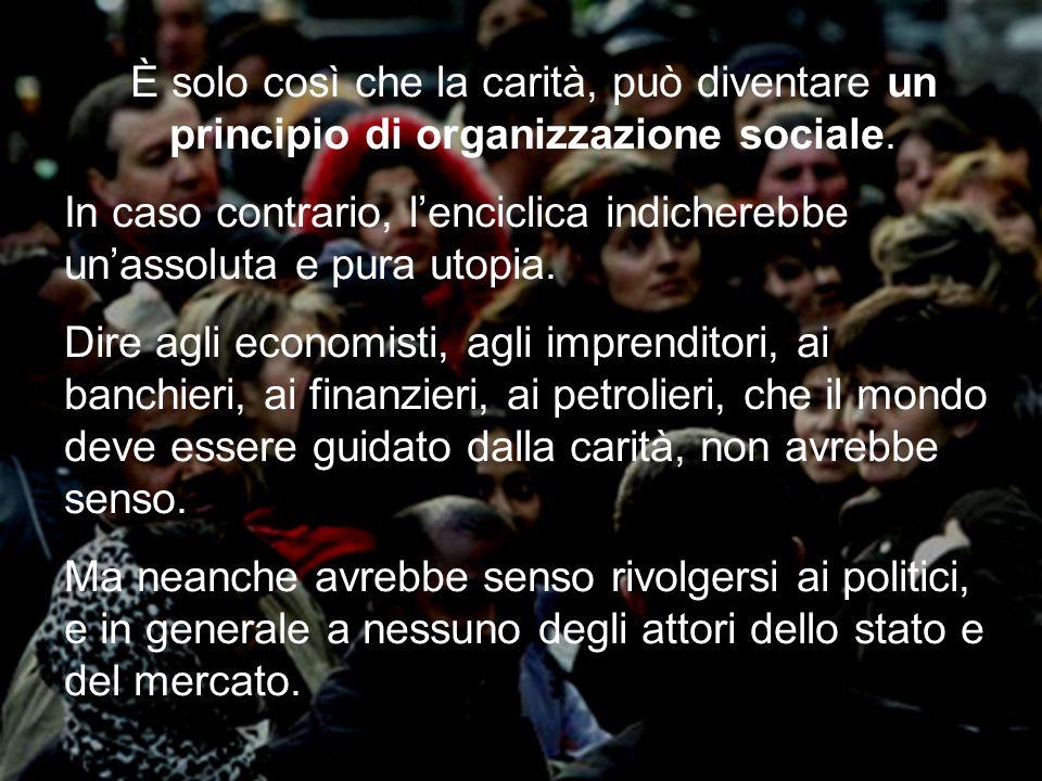 19 È solo così che la carità, può diventare un principio di organizzazione sociale. In caso contrario, lenciclica indicherebbe unassoluta e pura utopi
